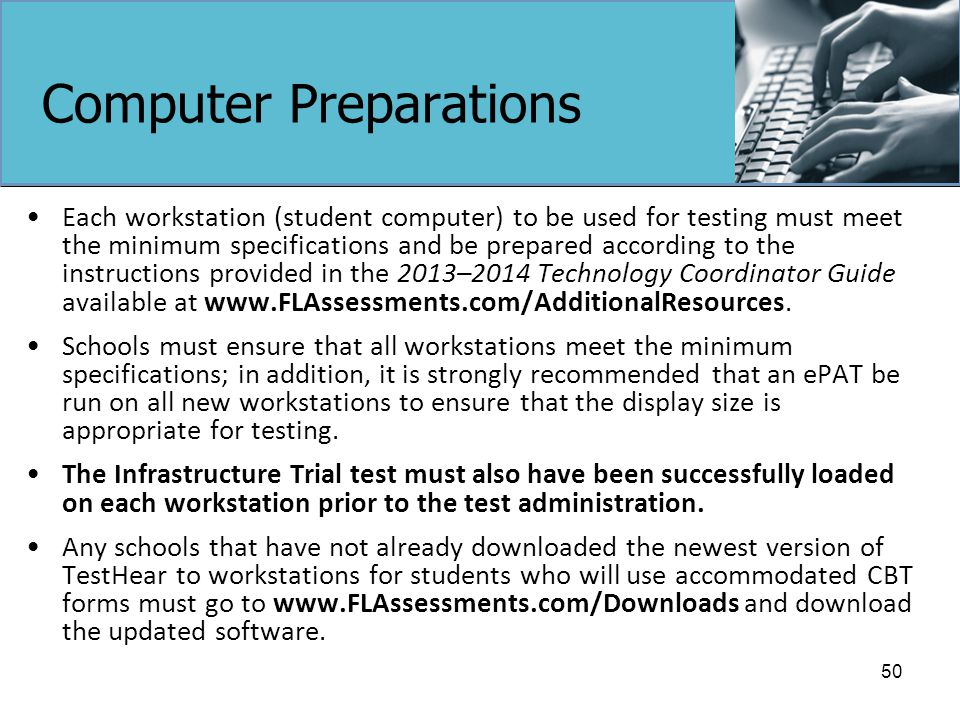 Computer Preparations Each workstation (student computer) to be used for testing must meet the minimum specifications and be prepared according to the instructions provided in the 2013–2014 Technology Coordinator Guide available at www.FLAssessments.com/AdditionalResources.