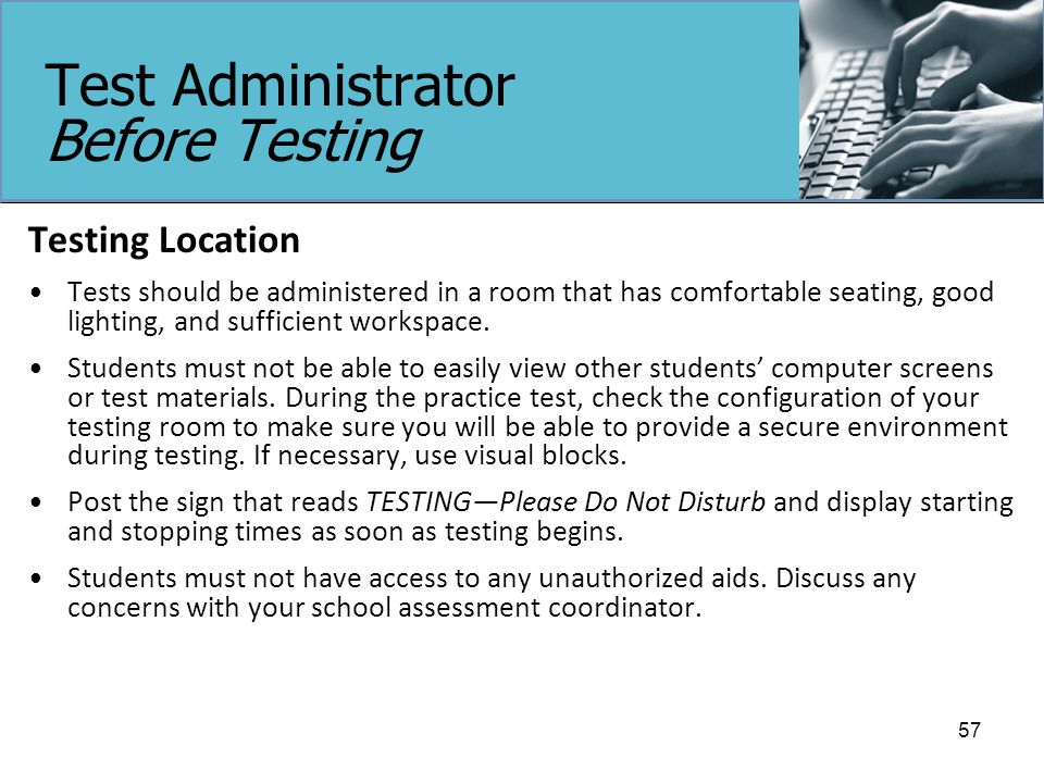 Test Administrator Before Testing Testing Location Tests should be administered in a room that has comfortable seating, good lighting, and sufficient workspace.