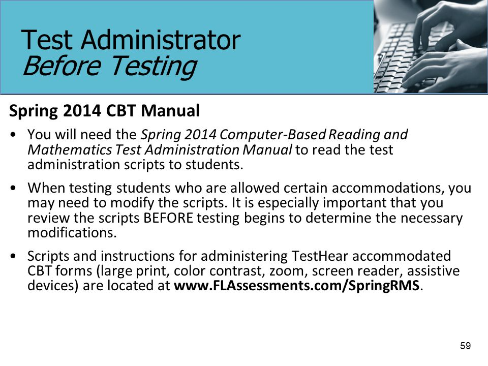 Test Administrator Before Testing Spring 2014 CBT Manual You will need the Spring 2014 Computer-Based Reading and Mathematics Test Administration Manual to read the test administration scripts to students.