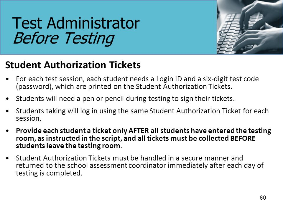 Test Administrator Before Testing Student Authorization Tickets For each test session, each student needs a Login ID and a six-digit test code (password), which are printed on the Student Authorization Tickets.