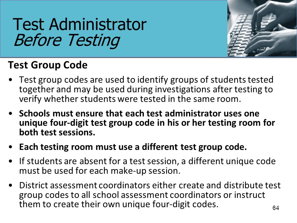 Test Administrator Before Testing Test Group Code Test group codes are used to identify groups of students tested together and may be used during investigations after testing to verify whether students were tested in the same room.