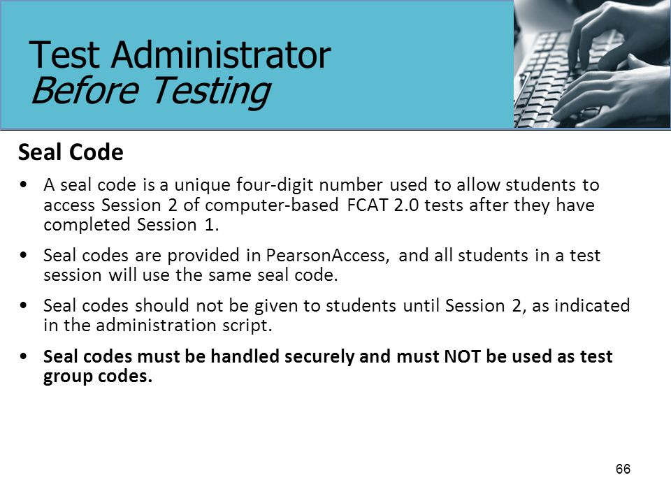 Test Administrator Before Testing Seal Code A seal code is a unique four-digit number used to allow students to access Session 2 of computer-based FCAT 2.0 tests after they have completed Session 1.