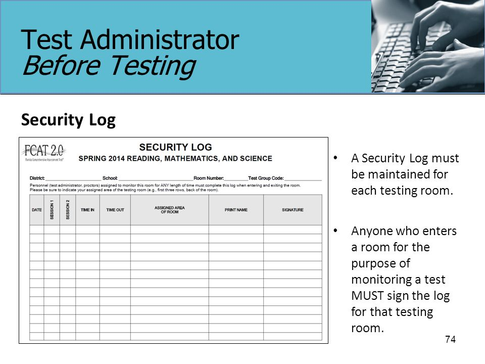 Test Administrator Before Testing Security Log 74 A Security Log must be maintained for each testing room.