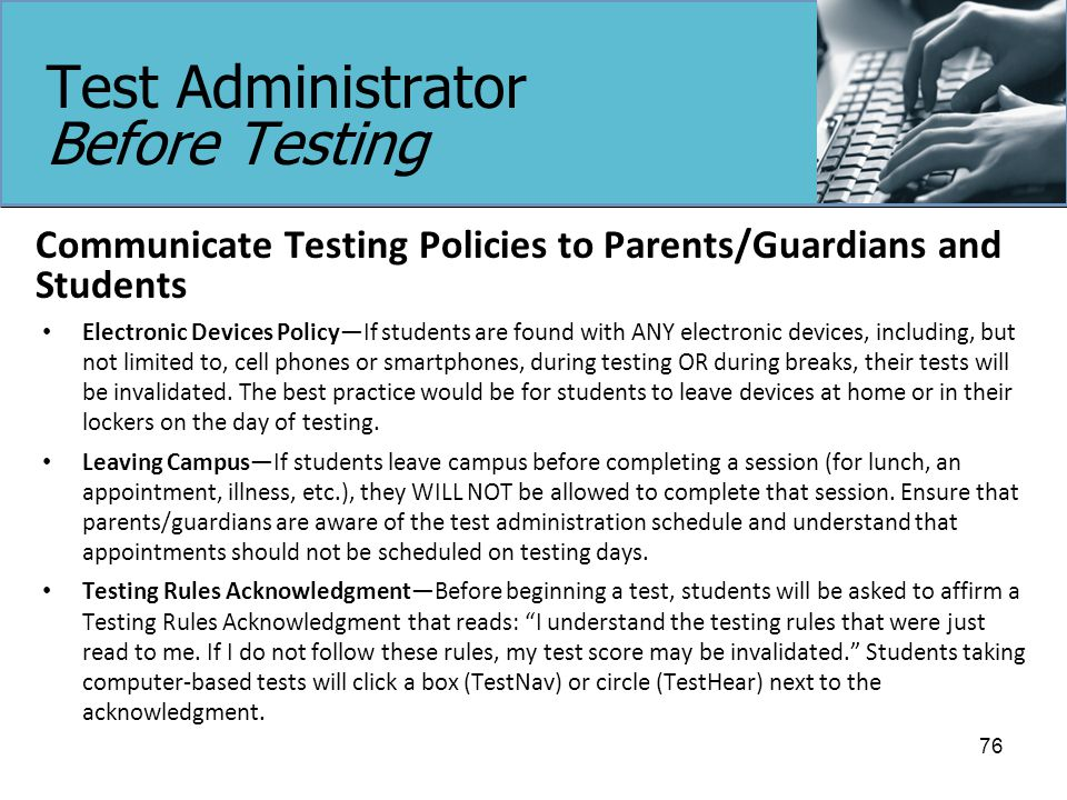 Test Administrator Before Testing Communicate Testing Policies to Parents/Guardians and Students Electronic Devices Policy—If students are found with ANY electronic devices, including, but not limited to, cell phones or smartphones, during testing OR during breaks, their tests will be invalidated.