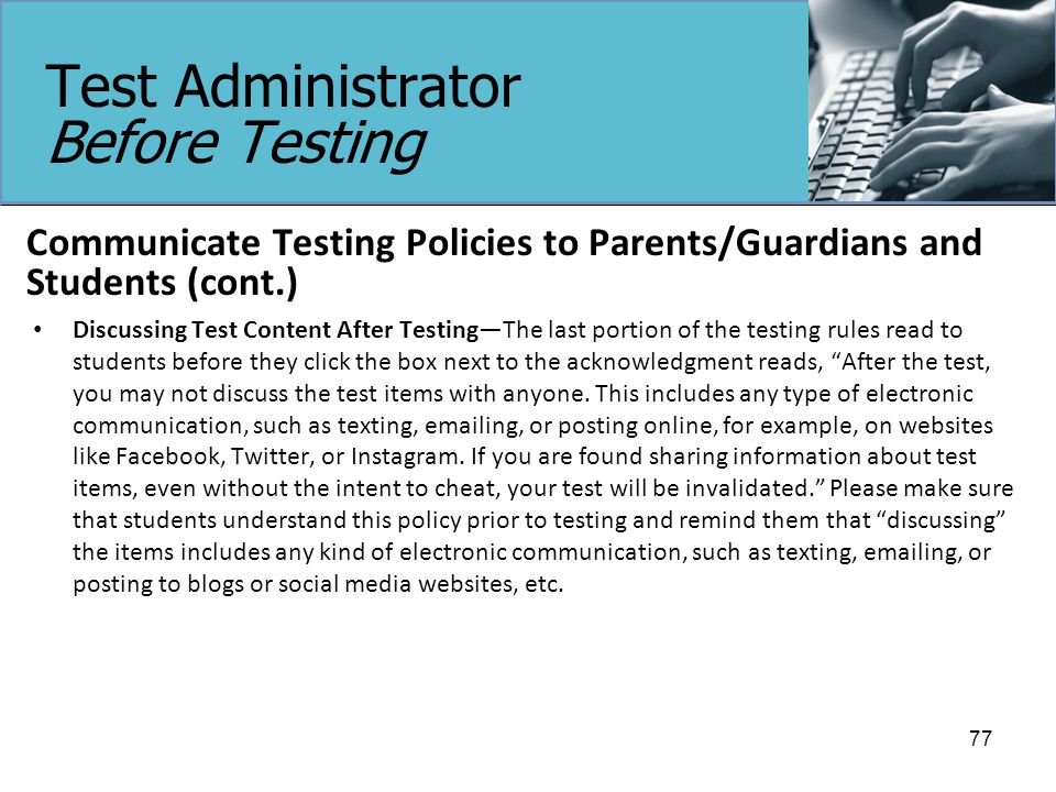 Test Administrator Before Testing Communicate Testing Policies to Parents/Guardians and Students (cont.) Discussing Test Content After Testing—The last portion of the testing rules read to students before they click the box next to the acknowledgment reads, After the test, you may not discuss the test items with anyone.
