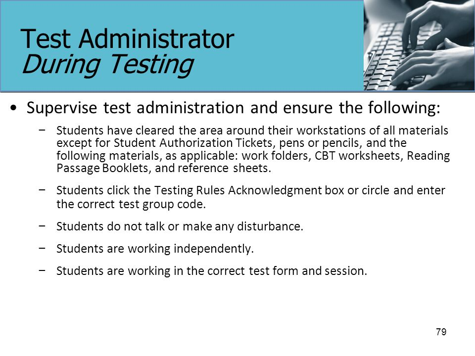 Test Administrator During Testing Supervise test administration and ensure the following: − Students have cleared the area around their workstations of all materials except for Student Authorization Tickets, pens or pencils, and the following materials, as applicable: work folders, CBT worksheets, Reading Passage Booklets, and reference sheets.