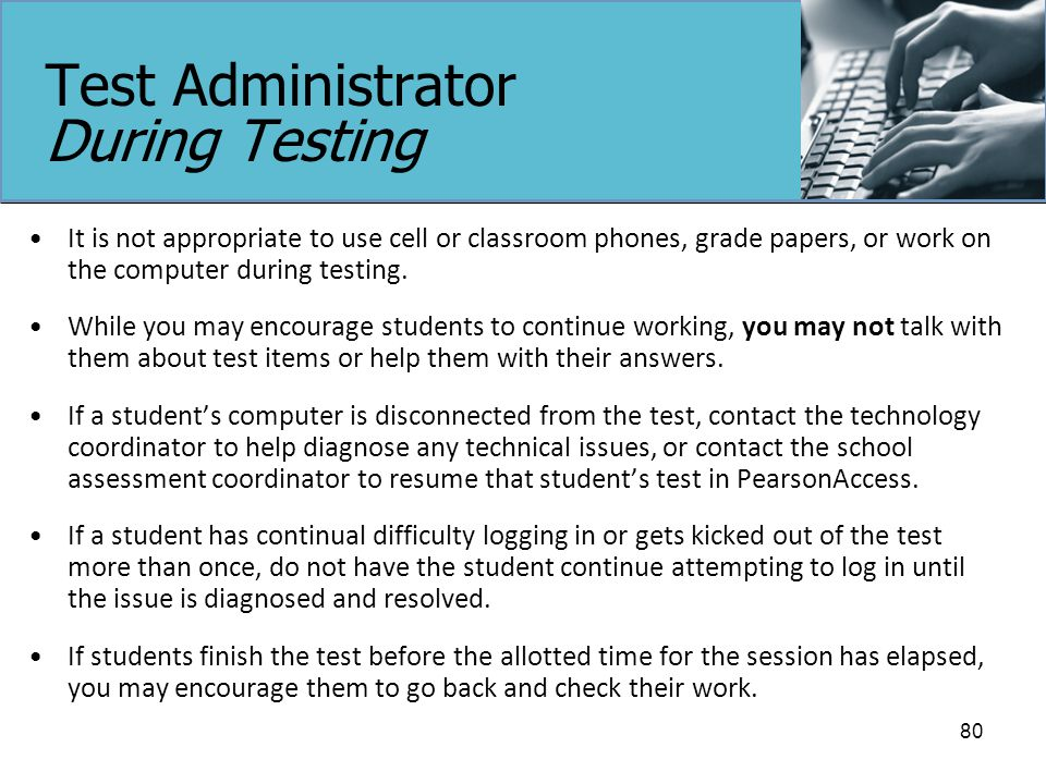 Test Administrator During Testing It is not appropriate to use cell or classroom phones, grade papers, or work on the computer during testing.