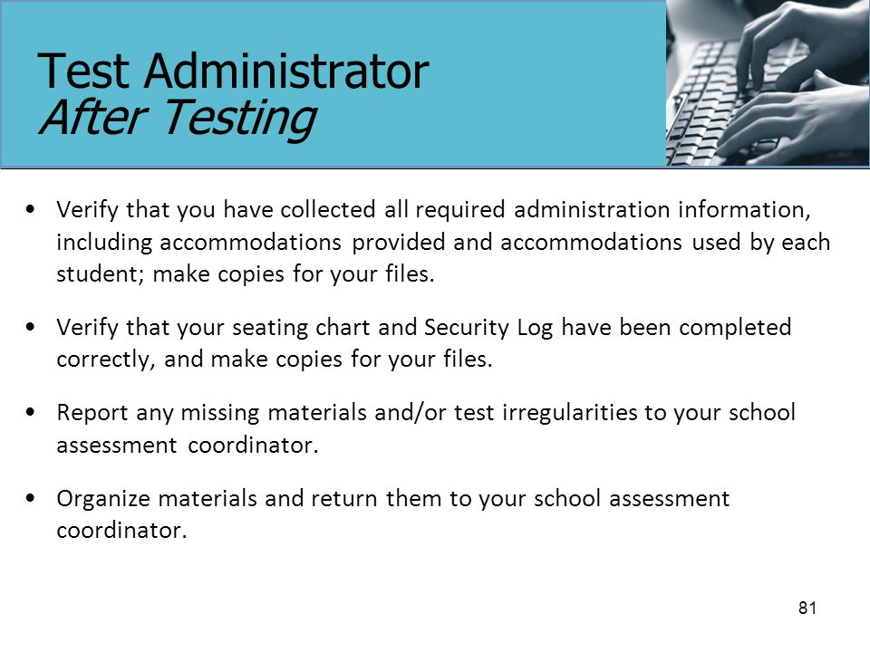 Test Administrator After Testing Verify that you have collected all required administration information, including accommodations provided and accommodations used by each student; make copies for your files.