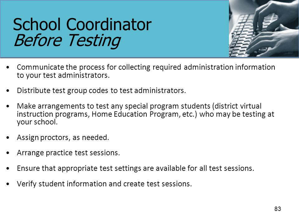 School Coordinator Before Testing Communicate the process for collecting required administration information to your test administrators.