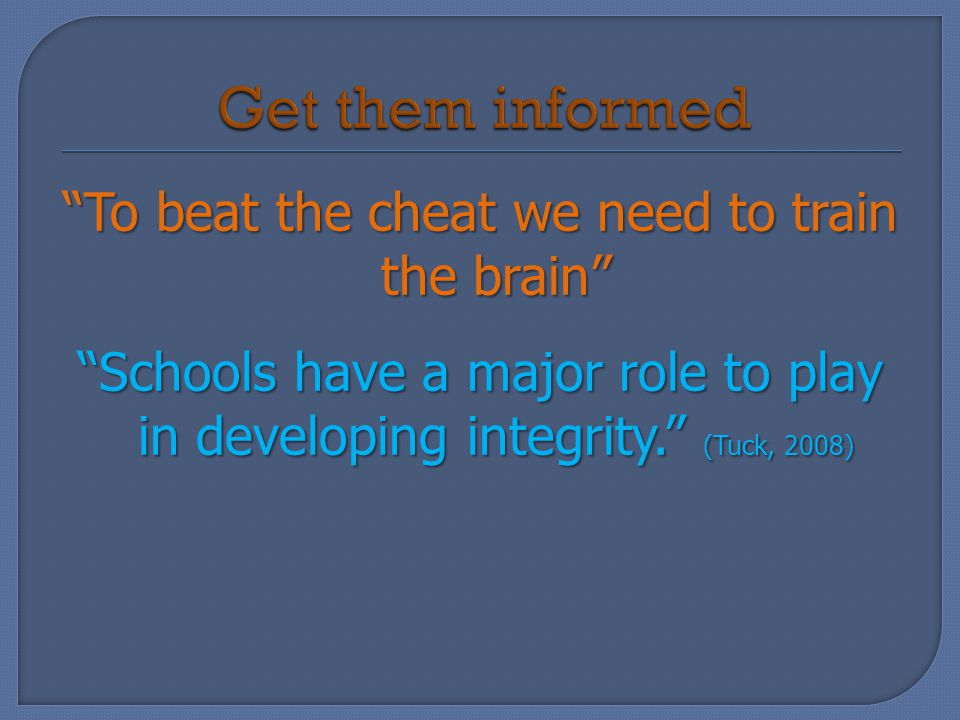 To beat the cheat we need to train the brain Schools have a major role to play in developing integrity. (Tuck, 2008)