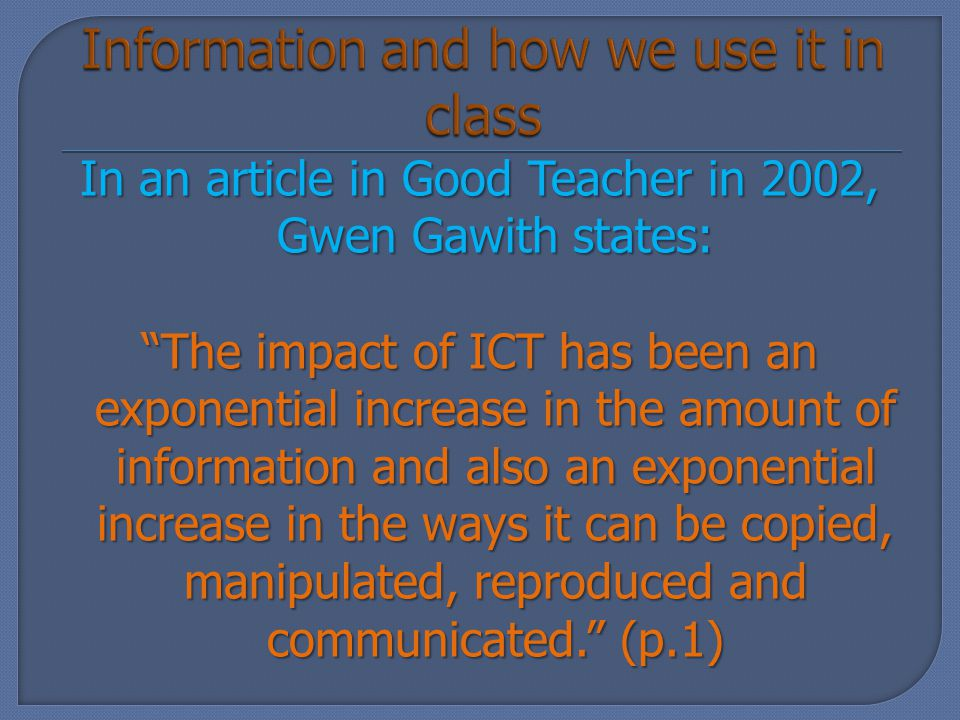 In an article in Good Teacher in 2002, Gwen Gawith states: The impact of ICT has been an exponential increase in the amount of information and also an exponential increase in the ways it can be copied, manipulated, reproduced and communicated. (p.1)