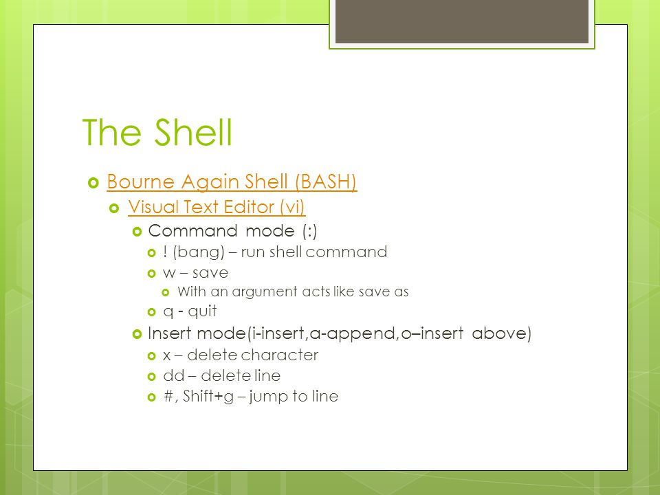 The Shell  Bourne Again Shell (BASH) Bourne Again Shell (BASH)  Visual Text Editor (vi) Visual Text Editor (vi)  Command mode (:)  .
