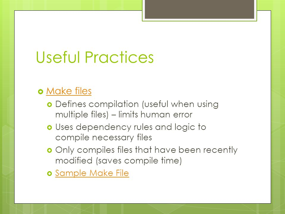 Useful Practices  Make files Make files  Defines compilation (useful when using multiple files) – limits human error  Uses dependency rules and logic to compile necessary files  Only compiles files that have been recently modified (saves compile time)  Sample Make File Sample Make File