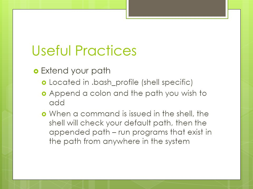 Useful Practices  Extend your path  Located in.bash_profile (shell specific)  Append a colon and the path you wish to add  When a command is issued in the shell, the shell will check your default path, then the appended path – run programs that exist in the path from anywhere in the system