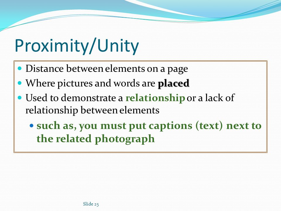 Slide 25 Proximity/Unity Distance between elements on a page placed Where pictures and words are placed Used to demonstrate a relationship or a lack of relationship between elements such as, you must put captions (text) next to the related photograph