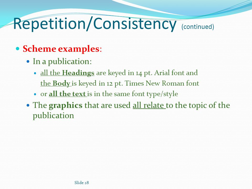 Repetition/Consistency (continued) Scheme examples: In a publication: all the Headings are keyed in 14 pt.