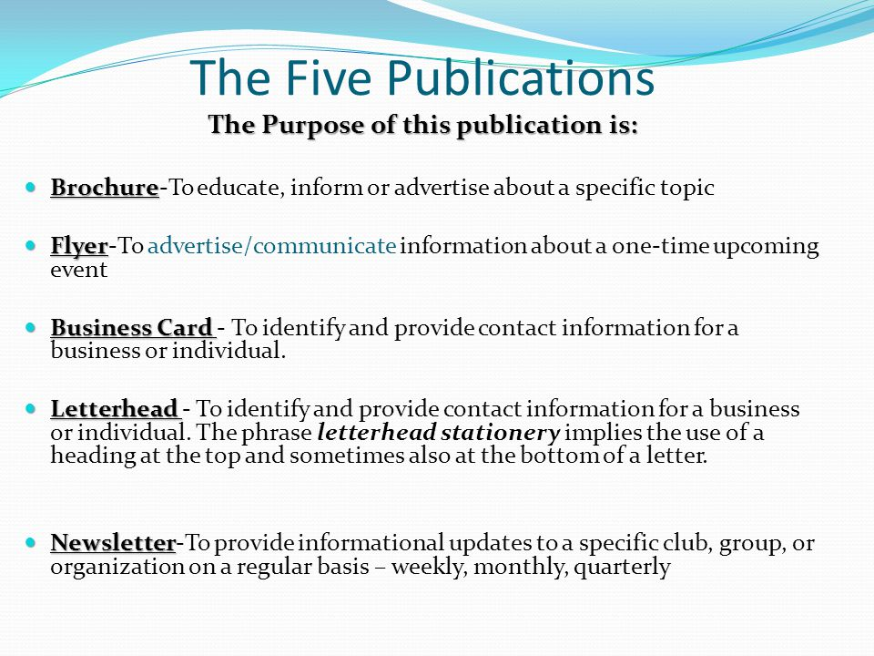 The Five Publications The Purpose of this publication is: Brochure Brochure-To educate, inform or advertise about a specific topic Flyer Flyer-To advertise/communicate information about a one-time upcoming event Business Card Business Card - To identify and provide contact information for a business or individual.