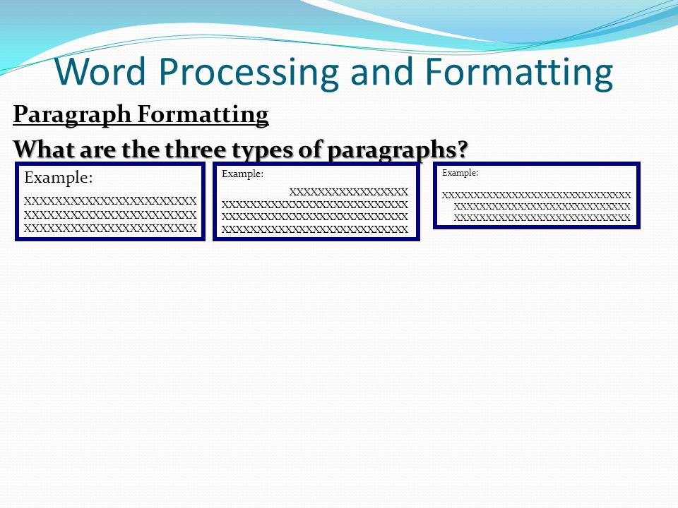 Word Processing and Formatting Paragraph Formatting What are the three types of paragraphs? Example: XXXXXXXXXXXXXXXXXXXXXXX XXXXXXXXXXXXXXXXXXXXXXX X