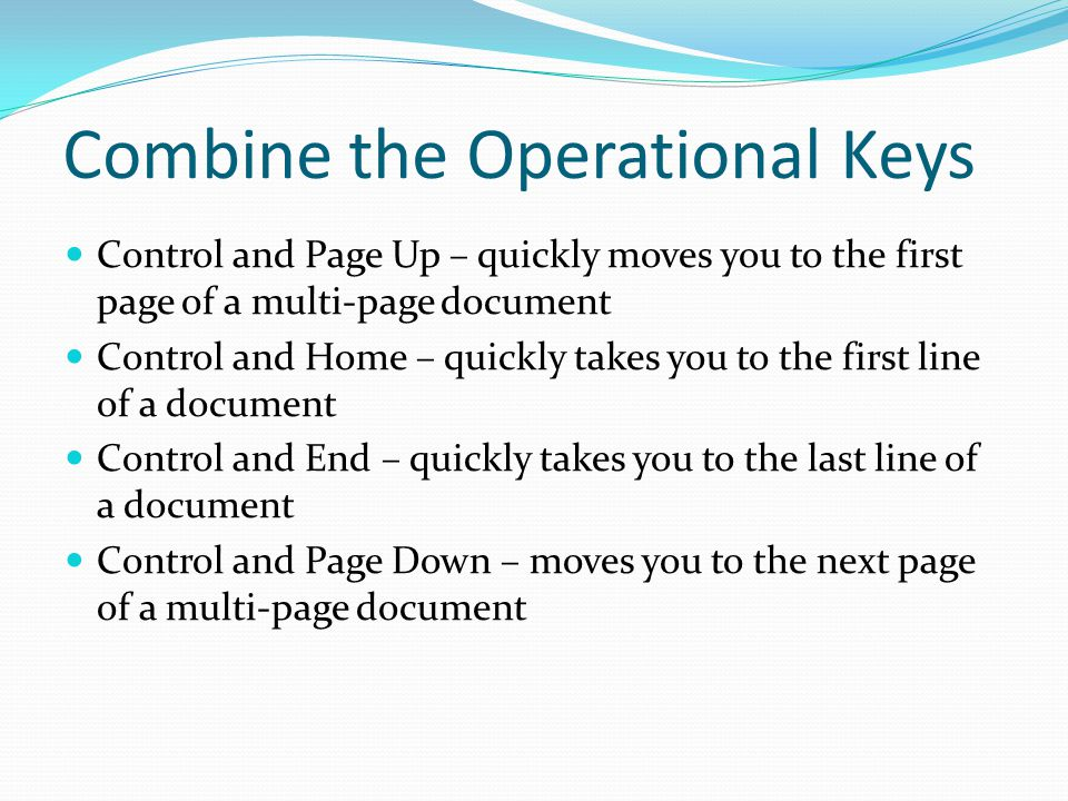 Combine the Operational Keys Control and Page Up – quickly moves you to the first page of a multi-page document Control and Home – quickly takes you to the first line of a document Control and End – quickly takes you to the last line of a document Control and Page Down – moves you to the next page of a multi-page document