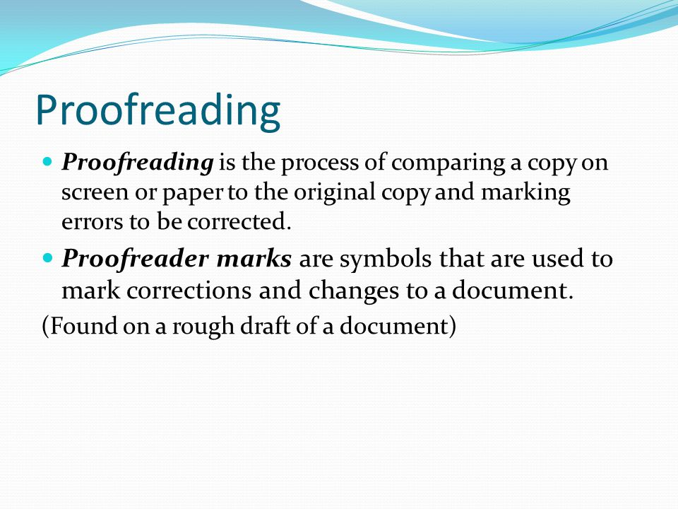 Proofreading Proofreading is the process of comparing a copy on screen or paper to the original copy and marking errors to be corrected. Proofreader m