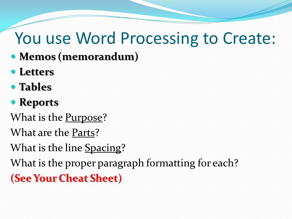 You use Word Processing to Create: Memos (memorandum) Memos (memorandum) Letters Letters Tables Tables Reports Reports What is the Purpose? What are t