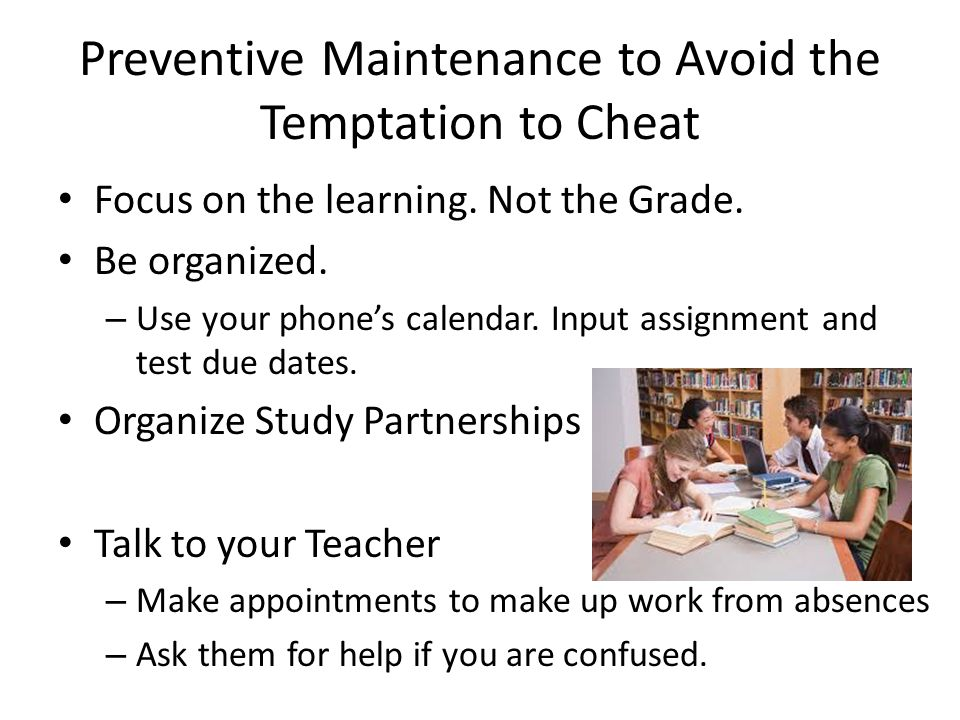 Preventive Maintenance to Avoid the Temptation to Cheat Focus on the learning. Not the Grade. Be organized. – Use your phone's calendar. Input assignm