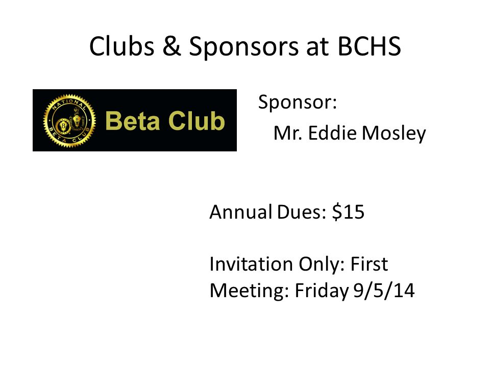 Clubs & Sponsors at BCHS Annual Dues: $15 Invitation Only: First Meeting: Friday 9/5/14 Sponsor: Mr.