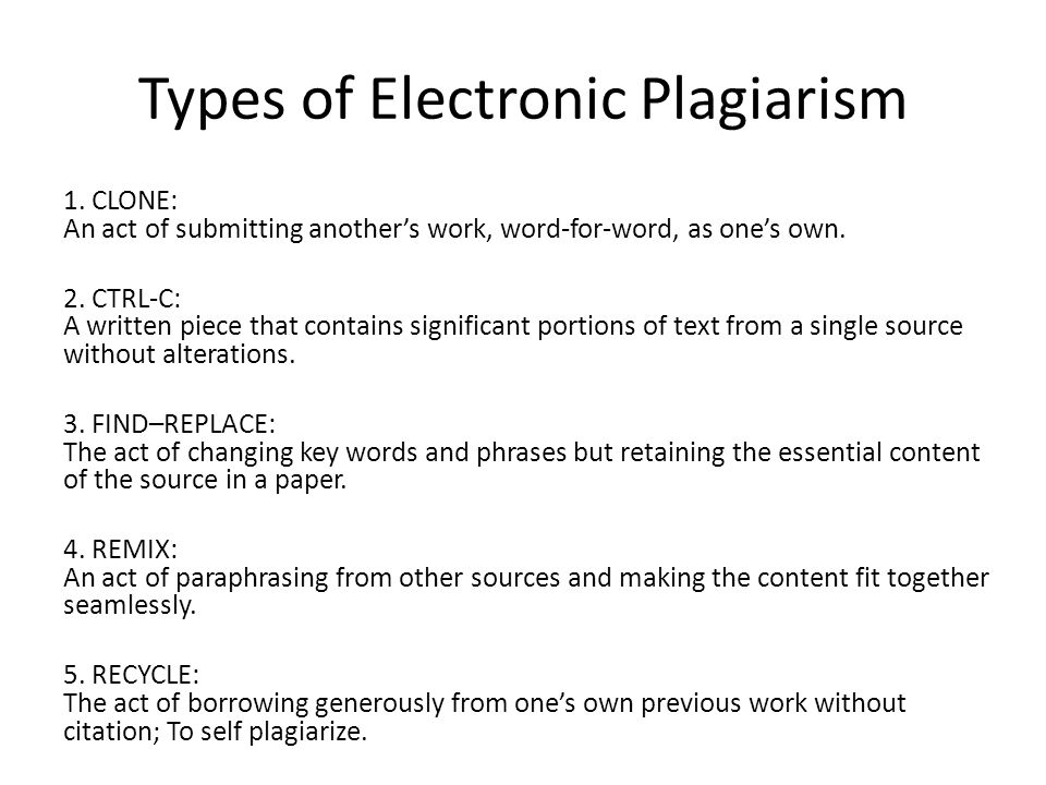 Types of Electronic Plagiarism 1. CLONE: An act of submitting another's work, word-for-word, as one's own. 2. CTRL-C: A written piece that contains si