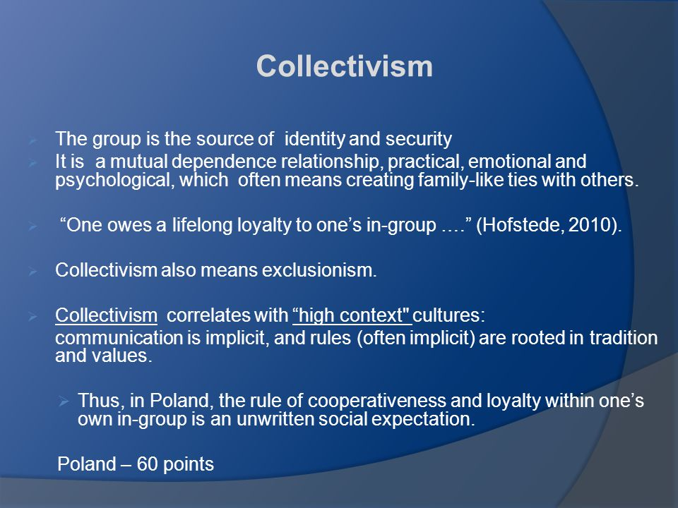 Collectivism,  The group is the source of identity and security  It is a mutual dependence relationship, practical, emotional and psychological, which often means creating family-like ties with others.
