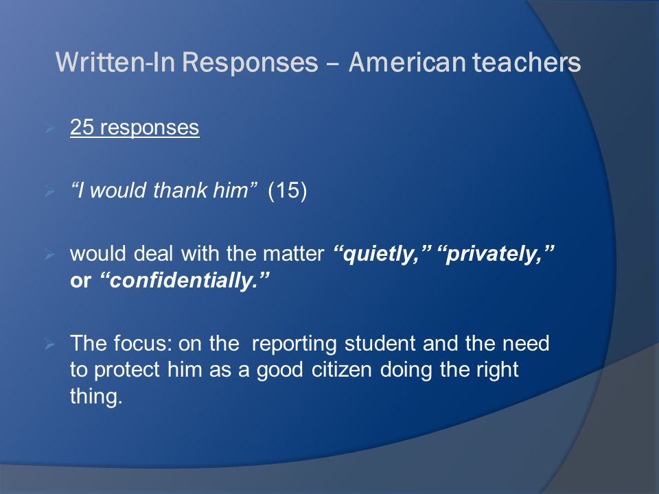 Written-In Responses – American teachers  25 responses  I would thank him (15)  would deal with the matter quietly, privately, or confidentially.  The focus: on the reporting student and the need to protect him as a good citizen doing the right thing.