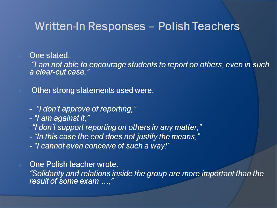 Written-In Responses – Polish Teachers  One stated: I am not able to encourage students to report on others, even in such a clear-cut case.  Other strong statements used were: - I don't approve of reporting, - I am against it, - I don't support reporting on others in any matter, - In this case the end does not justify the means, - I cannot even conceive of such a way!  One Polish teacher wrote: Solidarity and relations inside the group are more important than the result of some exam …,