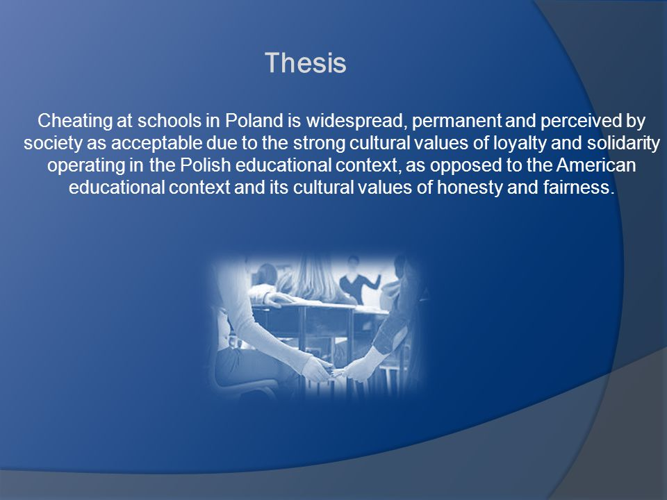 Thesis Cheating at schools in Poland is widespread, permanent and perceived by society as acceptable due to the strong cultural values of loyalty and solidarity operating in the Polish educational context, as opposed to the American educational context and its cultural values of honesty and fairness.
