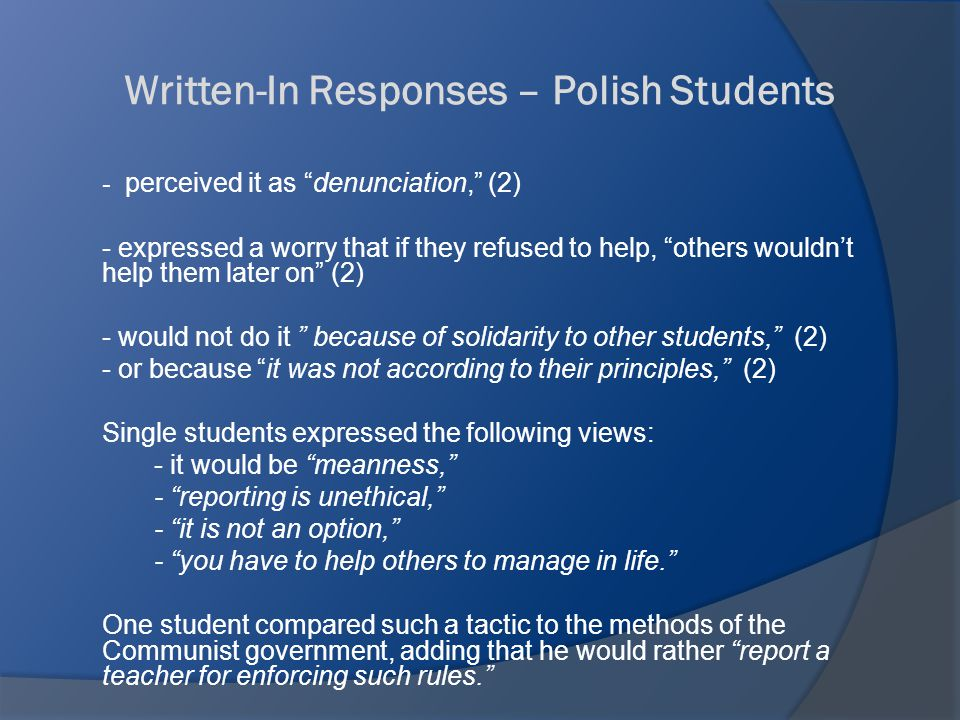 Written-In Responses – Polish Students - perceived it as denunciation, (2) - expressed a worry that if they refused to help, others wouldn't help them later on (2) - would not do it because of solidarity to other students, (2) - or because it was not according to their principles, (2) Single students expressed the following views: - it would be meanness, - reporting is unethical, - it is not an option, - you have to help others to manage in life. One student compared such a tactic to the methods of the Communist government, adding that he would rather report a teacher for enforcing such rules.