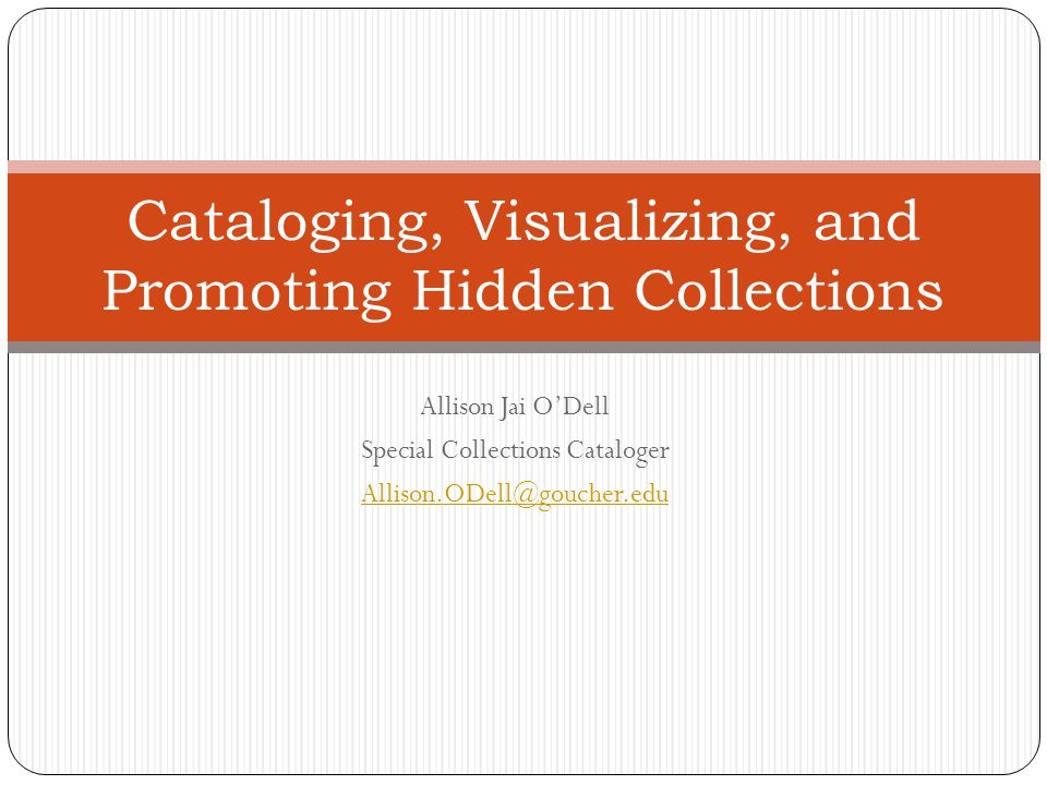 Allison Jai O'Dell Special Collections Cataloger Allison.ODell@goucher.edu Cataloging, Visualizing, and Promoting Hidden Collections