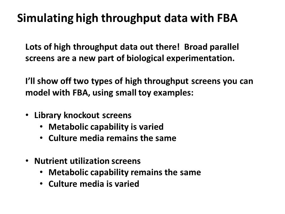 Simulating high throughput data with FBA Lots of high throughput data out there! Broad parallel screens are a new part of biological experimentation.