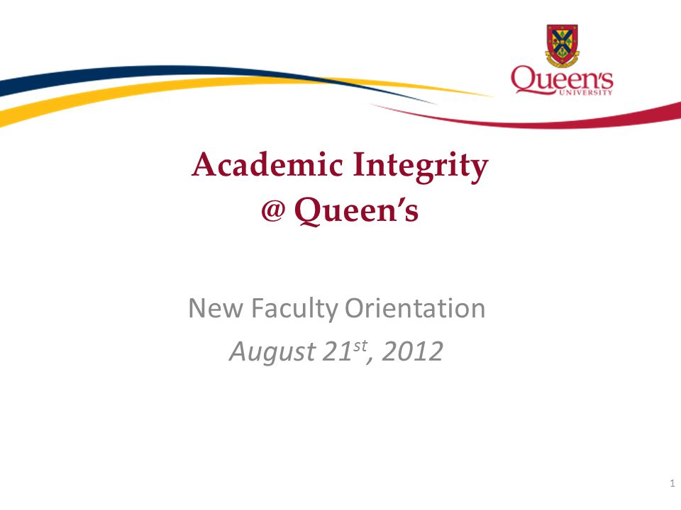 Academic Integrity @ Queen's New Faculty Orientation August 21 st, 2012 1