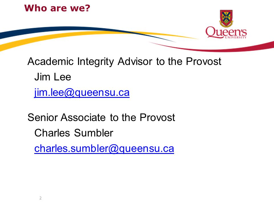 2 Academic Integrity Advisor to the Provost Jim Lee jim.lee@queensu.ca Senior Associate to the Provost Charles Sumbler charles.sumbler@queensu.ca Who