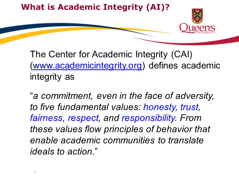 3 What is Academic Integrity (AI)? The Center for Academic Integrity (CAI) (www.academicintegrity.org) defines academic integrity aswww.academicintegr