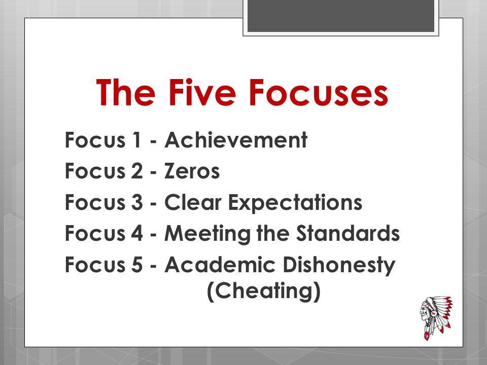 The Five Focuses Focus 1 - Achievement Focus 2 - Zeros Focus 3 - Clear Expectations Focus 4 - Meeting the Standards Focus 5 - Academic Dishonesty (Cheating)