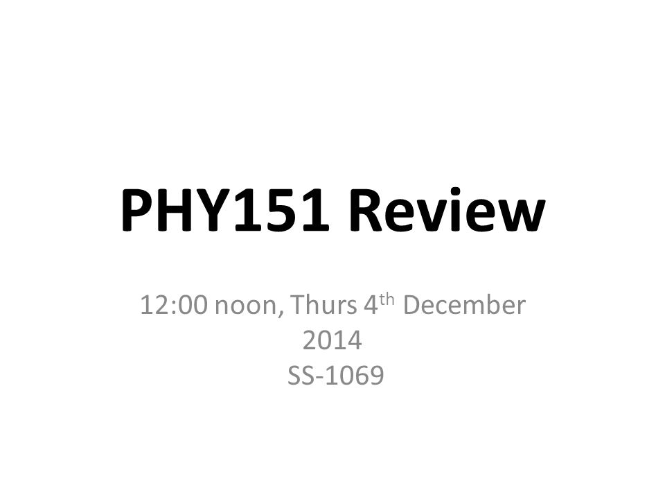 PHY151 Review 12:00 noon, Thurs 4 th December 2014 SS-1069