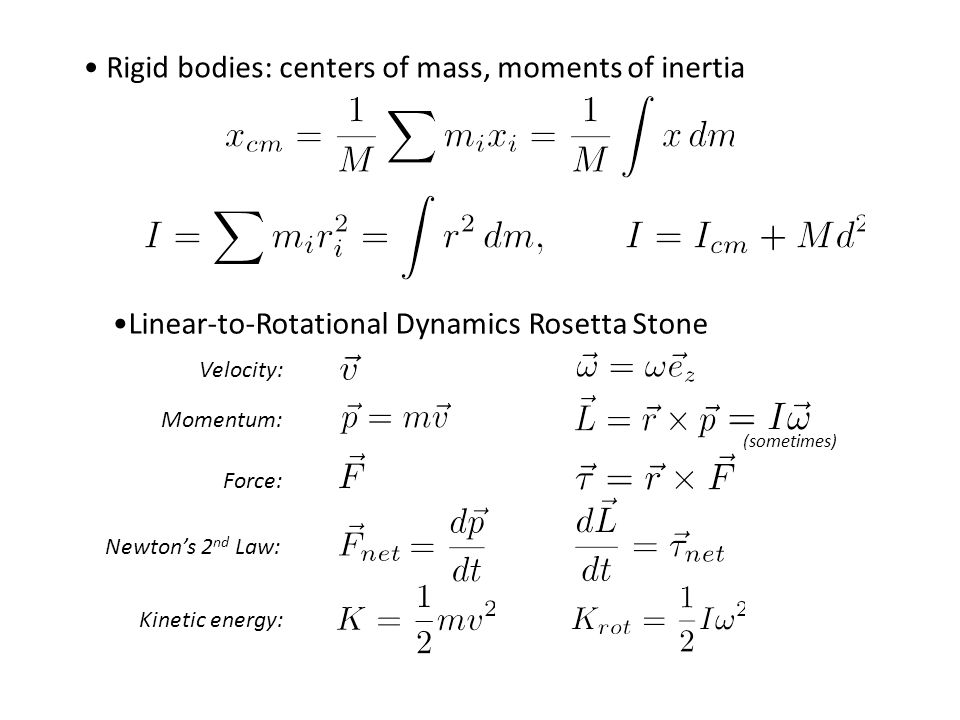 Rigid bodies: centers of mass, moments of inertia Velocity: Kinetic energy: Force: Newton's 2 nd Law: Momentum: (sometimes) Linear-to-Rotational Dynamics Rosetta Stone