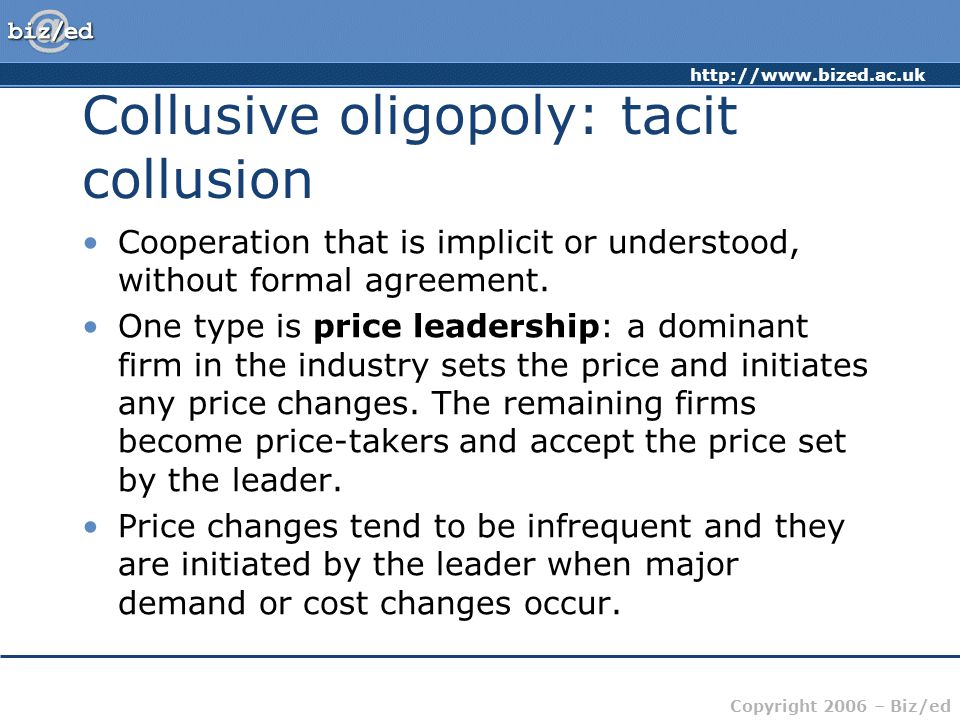 http://www.bized.ac.uk Copyright 2006 – Biz/ed Collusive oligopoly: tacit collusion Cooperation that is implicit or understood, without formal agreement.