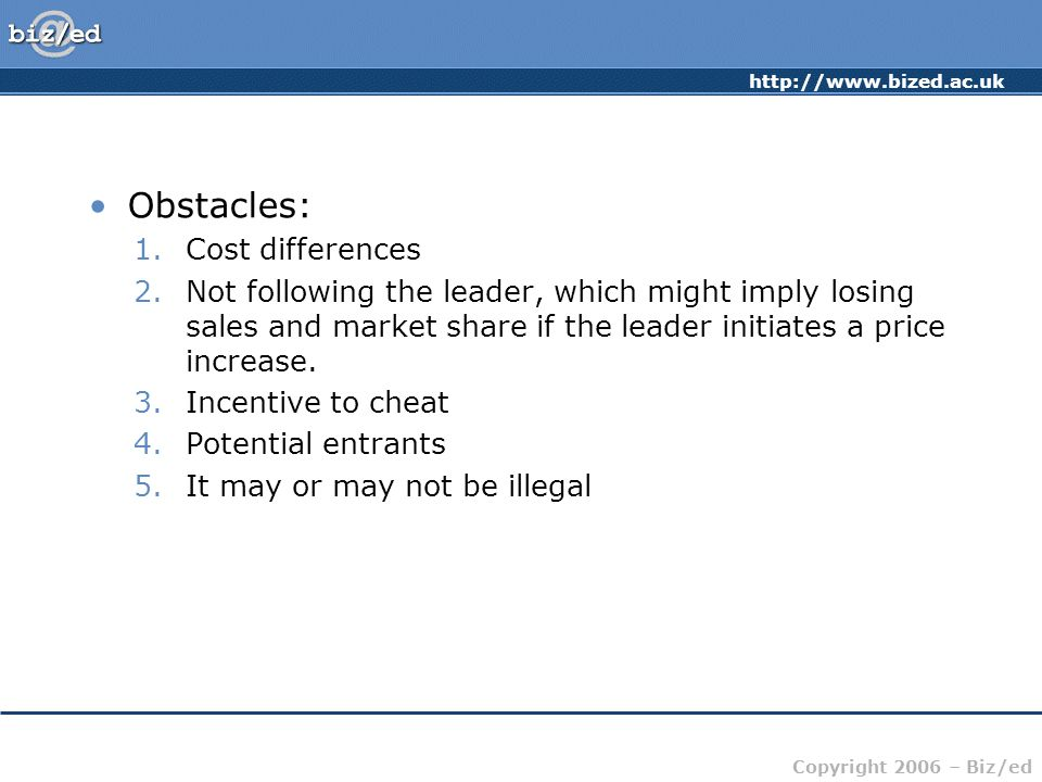 http://www.bized.ac.uk Copyright 2006 – Biz/ed Obstacles: 1.Cost differences 2.Not following the leader, which might imply losing sales and market share if the leader initiates a price increase.