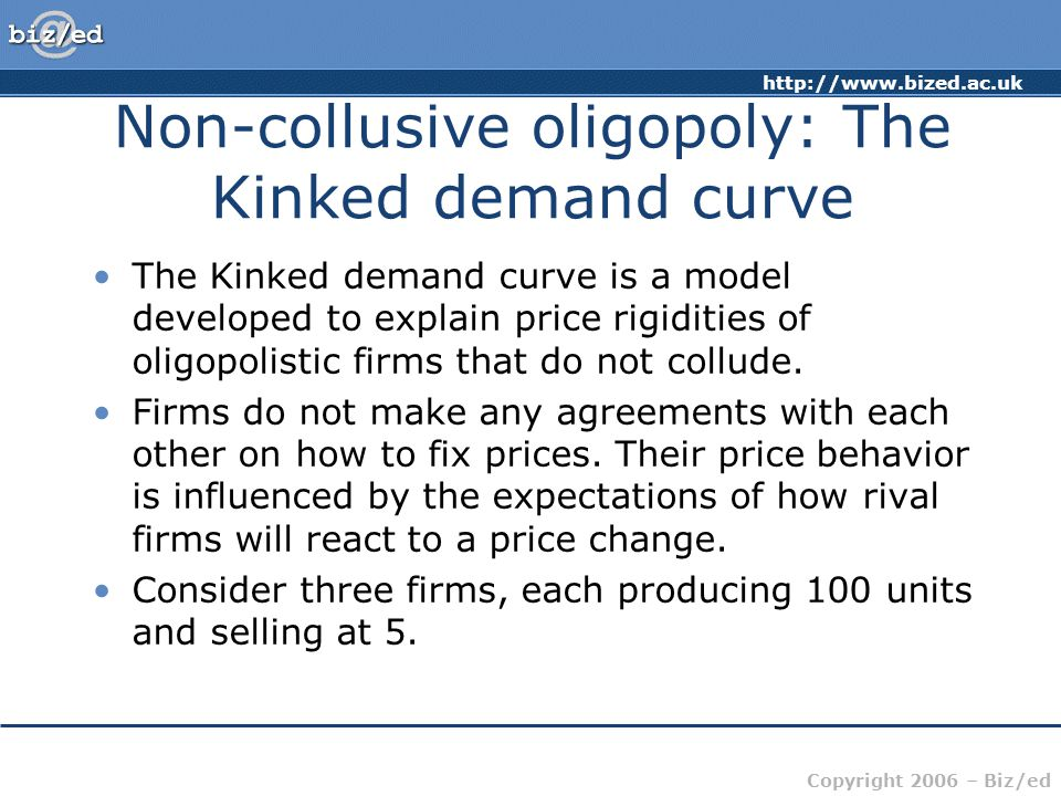 http://www.bized.ac.uk Copyright 2006 – Biz/ed Non-collusive oligopoly: The Kinked demand curve The Kinked demand curve is a model developed to explain price rigidities of oligopolistic firms that do not collude.