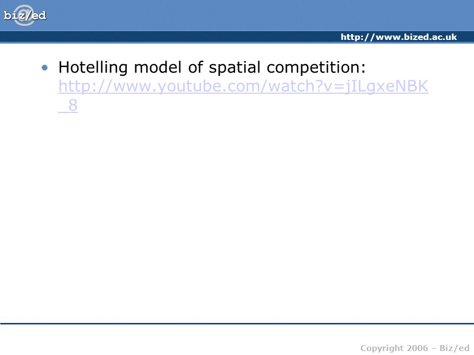http://www.bized.ac.uk Copyright 2006 – Biz/ed Hotelling model of spatial competition: http://www.youtube.com/watch v=jILgxeNBK _8 http://www.youtube.com/watch v=jILgxeNBK _8