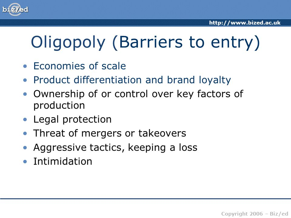 http://www.bized.ac.uk Copyright 2006 – Biz/ed Oligopoly (Barriers to entry) Economies of scale Product differentiation and brand loyalty Ownership of or control over key factors of production Legal protection Threat of mergers or takeovers Aggressive tactics, keeping a loss Intimidation