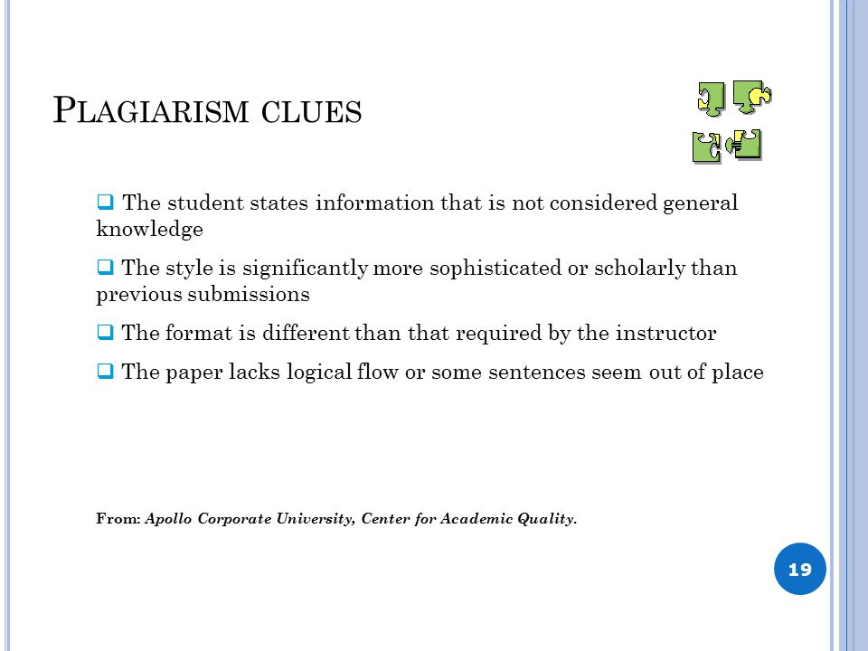 P LAGIARISM CLUES 19  The student states information that is not considered general knowledge  The style is significantly more sophisticated or scholarly than previous submissions  The format is different than that required by the instructor  The paper lacks logical flow or some sentences seem out of place From: Apollo Corporate University, Center for Academic Quality.
