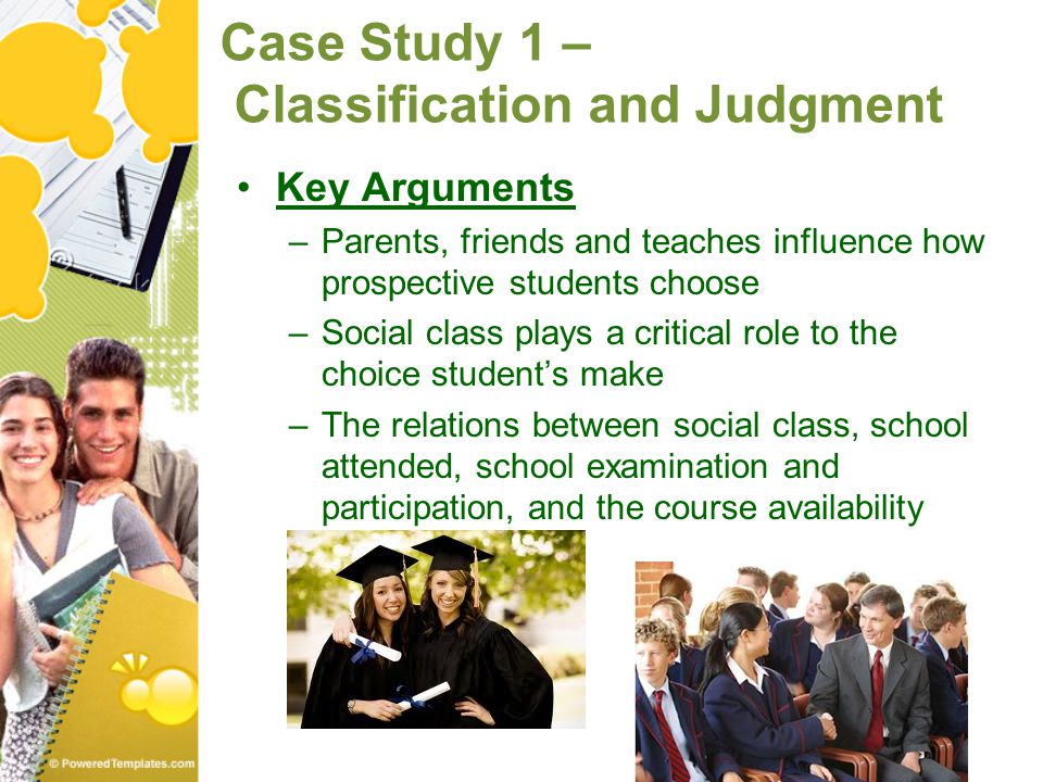 Case Study 1 – Classification and Judgment Key Arguments –Parents, friends and teaches influence how prospective students choose –Social class plays a