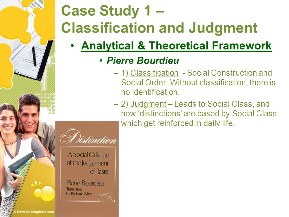 Case Study 1 – Classification and Judgment Analytical & Theoretical Framework Pierre Bourdieu –1) Classification - Social Construction and Social Orde