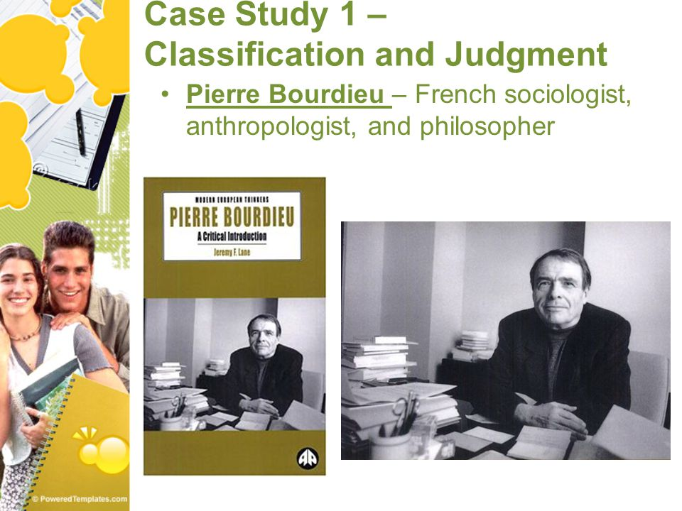 Case Study 1 – Classification and Judgment Pierre Bourdieu – French sociologist, anthropologist, and philosopher